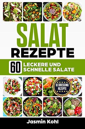 Salat Rezepte: 60 leckere und schnelle Salate inkl. einfache Vinaigrette, Salat Dressings, Sommersalate für jede Grillparty Einfach Salat