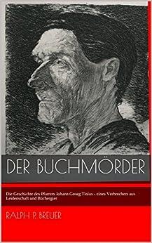 Der Buchmörder: Die Geschichte des Pfarrers Johann Georg Tinius - eines Verbrechers aus Leidenschaft und Büchergier