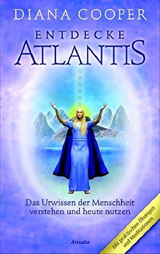 Entdecke Atlantis. Das Urwissen der Menschheit verstehen und heute nutzen