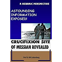 Crucifixion Site of Messiah Revealed: Astounding Information Exposed!