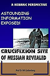 Crucifixion Site of Messiah Revealed: Astounding Information Exposed! (English Edition)