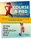 La Course à Pied en 500 Questions - Tout ce que vous avez toujours voulu savoir sur le running sans jamais oser le demander - Du débutant à l'athlète confirmé 10 km, Semi, Marathon, Ultra, Trail