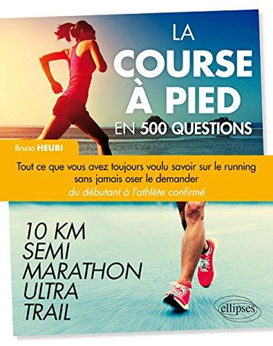 La Course à Pied en 500 Questions - Tout ce que vous avez toujours voulu savoir sur le running sans jamais oser le demander - Du débutant à l'athlète confirmé 10 km, Semi, Marathon, Ultra, Trail par Bruno Heubi