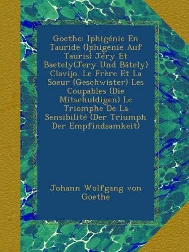 Goethe: Iphigénie En Tauride (Iphigenie Auf Tauris) Jéry Et Baetely(Jery Und Bätely) Clavijo. Le Frère Et La Soeur (Geschwister) Les Coupables (Die ... Sensibilité (Der Triumph Der Empfindsamkeit)