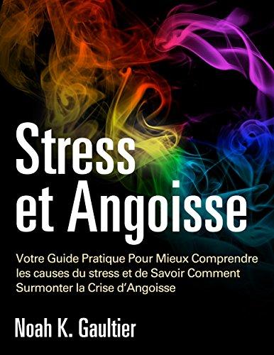 Stress et Angoisse (Version Française): Votre Guide Pratique Pour Mieux Comprendre les causes du stress et de Savoir Comment Surmonter la Crise d'Angoisse