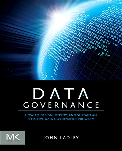 Data Governance: How to Design, Deploy and Sustain an Effective Data Governance Program (The Morgan Kaufmann Series on Business Intelligence) por John Ladley
