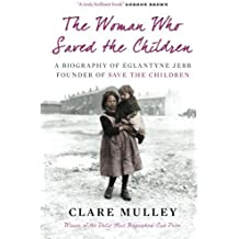 The Woman Who Saved the Children: A Biography Of Eglantyne Jebb: Founder Of Save The Children by Mulley, Clare Published by Oneworld Publications (2010)