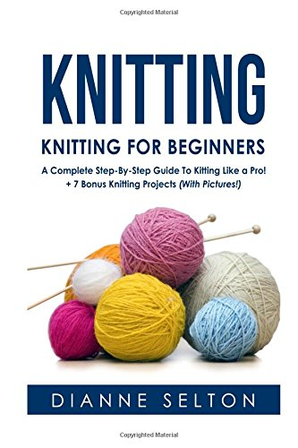 Knitting: Knitting for Beginners – A Complete Step-By-Step Guide To Knitting Like a Pro! + 7 Bonus Knitting Projects (With Pictures!) (knitting socks,crocheting for dummies patterns)