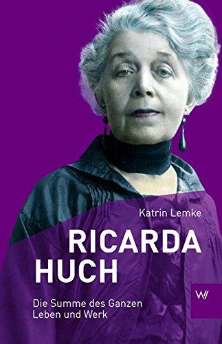 Ricarda Huch: Die Summe des Ganzen - Leben und Werk