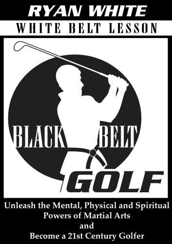 Preisvergleich Produktbild Black Belt Golf: White Belt Lesson. Unleash the Mental,  Physical and Spiritual Powers of Martial Arts and Become a 21st Century Golfer by Ryan White
