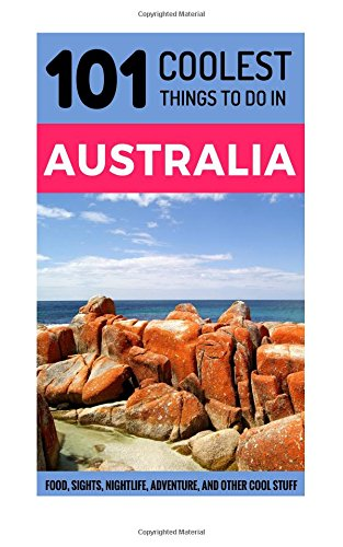 Australia: 101 Coolest Things to Do in Australia (Backpacking Australia, Budget Travel Australia, Melbourne, Sydney, Perth, Tasmania, Adelaide)
