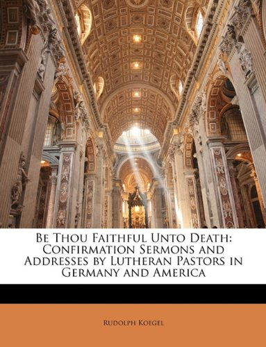 Be Thou Faithful Unto Death: Confirmation Sermons and Addresses by Lutheran Pastors in Germany and America