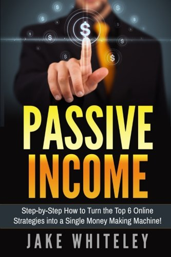 Passive Income: Step-by-Step How To Turn The Top 6 Online Strategies into a Single Money Making Machine!