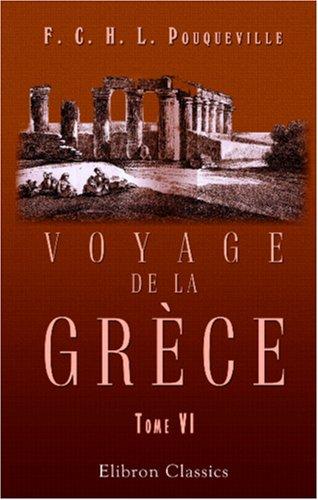 Voyage de la Grèce: Tome 6 par François Charles Hugues Laurent Pouqueville