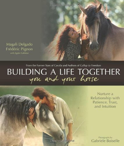 Building a Better Life Together - You and Your Horse: Nurture a Relationship with Patience, Trust and Intuition