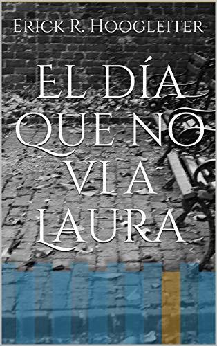 El día que no vi a Laura por Erick R. Hoogleiter