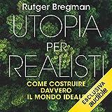 Utopia per realisti: Come costruire davvero il mondo ideale