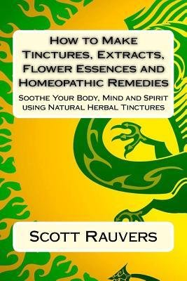 -how-to-make-tinctures-extracts-flower-essences-and-homeopathic-remedies-soothe-your-body-mind-and-s