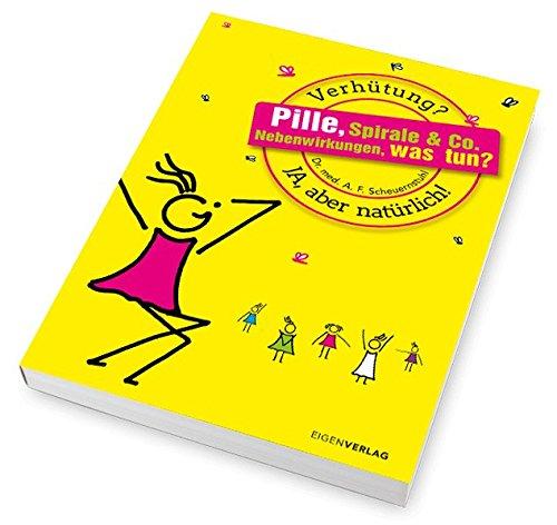 Pille, Spirale & Co. Nebenwirkungen, was tun?: Verhütung? Ja, aber natürlich!