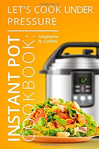 Instant Pot Cookbook: Let's Cook Under Pressure: The Essential Pressure Cooker Guide with Delicious & Healthy Recipes