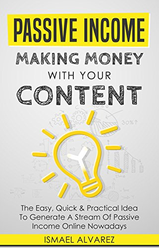 Passive Income: Making Money With Your Content - The Easy, Quick & Practical Idea To Generate A Stream Of Passive Income Online Nowadays (English Edition Book 1)