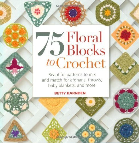 75 Floral Blocks to Crochet: Beautiful Patterns to Mix and Match for Afghans, Throws, Baby Blankets, and More by Barnden, Betty (2012) Paperback