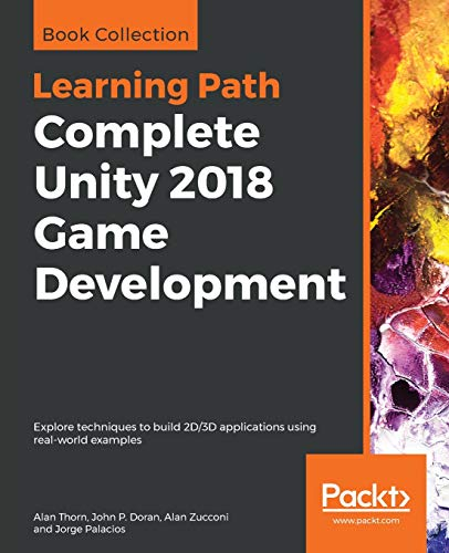 Complete Unity 2018 Game Development: Explore techniques to build 2D/3D applications using real-world examples