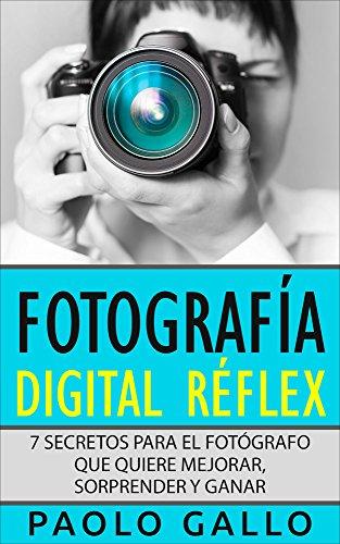 Fotografía digital réflex: 7 secretos para el fotógrafo que quiere mejorar, sorprender y ganar.
