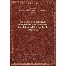 Études sur le chauffage, la réfrigération et la ventilation des édifices publics, par J.-Ch. Boudin,