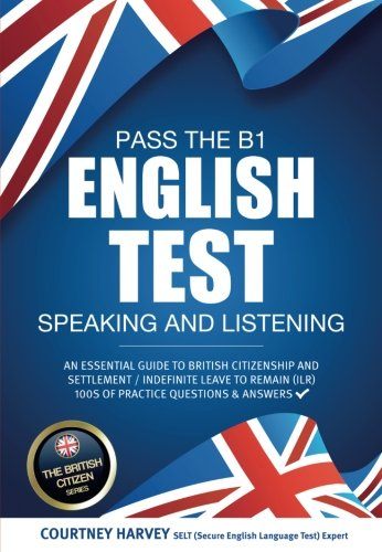 Pass the B1 English Test: Speaking and Listening. An Essential Guide to British Citizenship/Indefinite Leave to Remain (The British Citizen Series)
