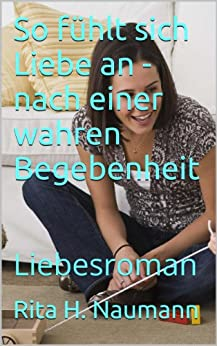So fühlt sich Liebe an - nach einer wahren Begebenheit: Liebesroman von [Naumann, Rita H.]