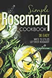 Simple Rosemary Cookbook: 30 Easy Ways to Utilize Leftover Rosemary