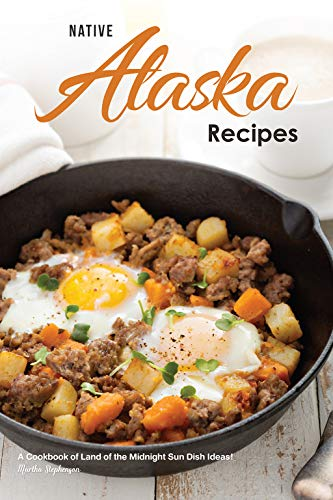 Native Alaska Recipes: A Cookbook of Land of the Midnight Sun Dish Ideas! (English Edition)