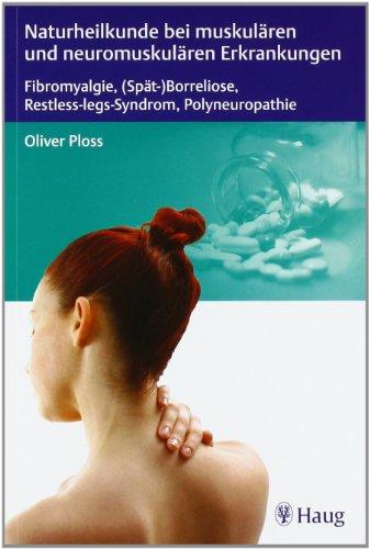 Naturheilkunde bei muskulären und neuromuskulären Erkrankungen: Fibromyalgie, (Spät-)Borreliose, Restless-legs-Syndrom, Polyneuropathie