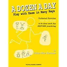 A Dozen a Day: Play With Ease in Many Keys; Technical Exercises for the Piano to Be Done Each Day BEFORE Practice