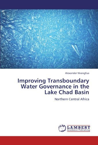 Improving Transboundary Water Governance in the Lake Chad Basin: Northern Central Africa by Alexander Nkengfua (2011-12-15)