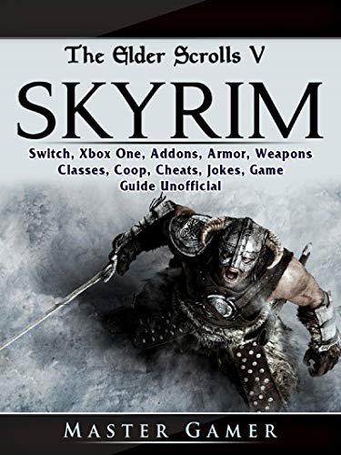 The Elder Scrolls V Skyrim, Switch, Xbox One, Addons, Armor, Weapons, Classes, Coop, Cheats, Jokes, Game Guide Unofficial (English Edition)