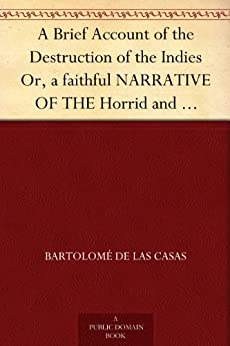 A Brief Account of the Destruction of the Indies Or, a faithful NARRATIVE OF THE Horrid and Unexampled Massacres, Butcheries, and all manner of Cruelties, ... the time of its first Discovery by them. by [Casas, Bartolomé de las]