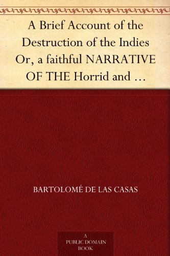 A Brief Account of the Destruction of the Indies Or, a faithful NARRATIVE OF THE Horrid and...