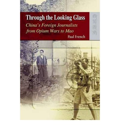 [(Through the Looking Glass: China's Foreign Journalists from Opium Wars to Mao )] [Author: Paul French] [Aug-2009]