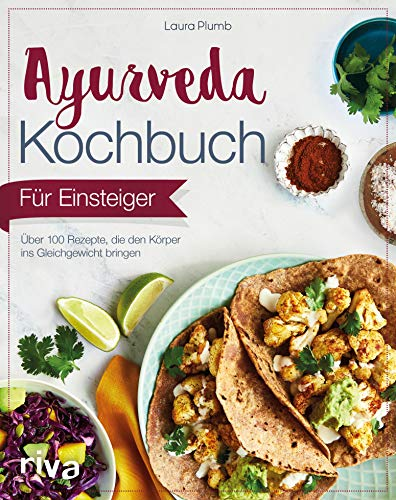 Ayurveda-Kochbuch für Einsteiger: Über 100 Rezepte, die den Körper ins Gleichgewicht bringen -
