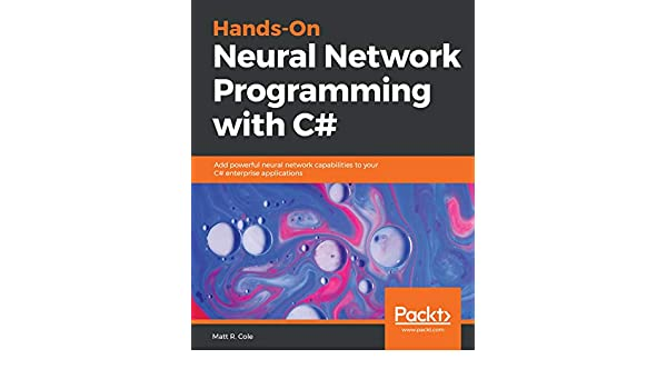 Hands-On Neural Network Programming with C#: Add powerful neural