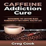 Caffeine Addiction Cure: Overcoming the Caffeine Blues Permanently for a Happy, Healthy Life