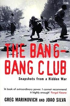 The Bang-Bang Club: Snapshots from a Hidden War by [Marinovich, Greg, Silva, Joao]