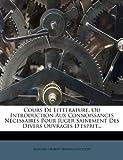 Cours de Litt Rature, Ou Introduction Aux Connoissances N Cessaires Pour Juger Sainement Des Divers Ouvrages D'Esprit.