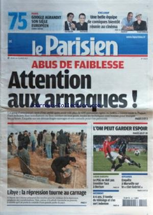 PARISIEN (LE) [No 20671] du 24/02/2011 - ABUS DE FAIBLESSE / ATTENTION AUX ARNAQUES - LIBYE / LA REPRESSION TOURNE AU CARNAGE - LIGUE EUROPA / BORISOV - OM - A 6 ANS IL TOMBE DU TELESIEGE ET S'EN SORT INDEMNE - AFFAIRES / ENQUETE A MARSEILLE SUR LE CLAN GUERINI - UNE BELLE EQUIPE DE COMIQUES BIENTOT REUNIE AU CINEMA / ELMALEH - GARCIA - JOEYSTAR ET DUBOSCQ - GOOGLE AGRANDIT SON SIEGE EUROPEEN par Collectif