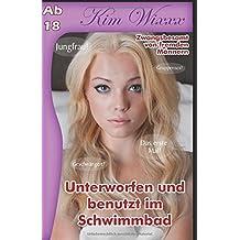 Unterworfen und benutzt im Schwimmbad: Zwangsbesamt von fremden Männern (Kim Wixxx, Band 11)