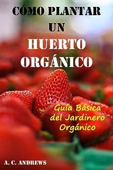 Cómo Plantar un Huerto Orgánico: Guía Básica del Jardinero Orgánico (Spanish Edition) von [Andrews, A. C. ]