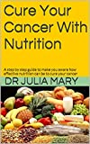 Cure Your Cancer With Nutrition: A step by step guide to make you aware how effective nutrition can be to cure your cancer (health series)