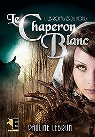 Le Chaperon Blanc Tome 1: Les royaumes du Nord par Pauline Lebrun